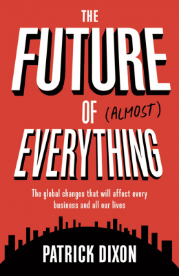Фото - Future of Almost Everything : The Global Changes That Will Affect Every Business and All Our Lives